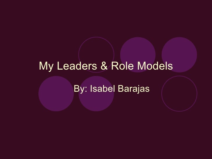 My Leaders & Role Models By: Isabel Barajas