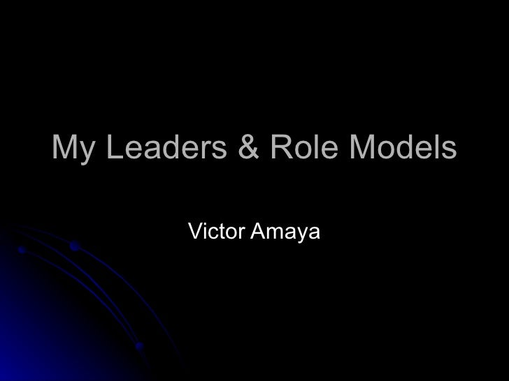 My Leaders & Role Models Victor Amaya