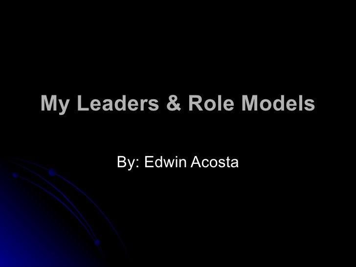 My Leaders & Role Models By: Edwin Acosta