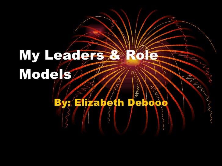 My Leaders & Role Models By: Elizabeth Debooo