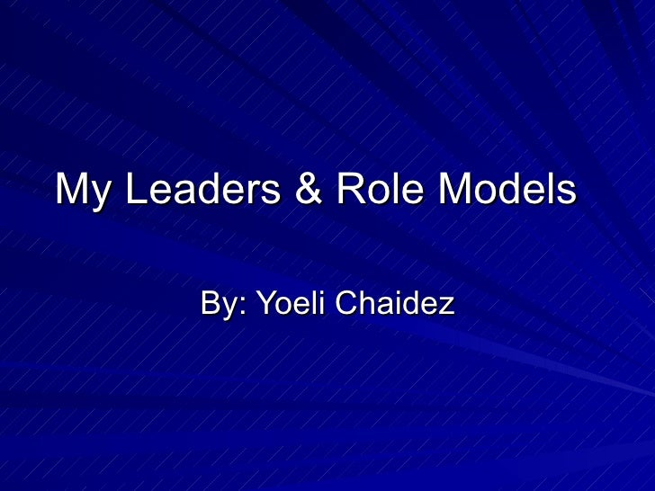 My Leaders & Role Models  By: Yoeli Chaidez