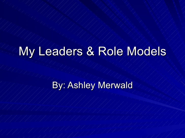 My Leaders & Role Models By: Ashley Merwald