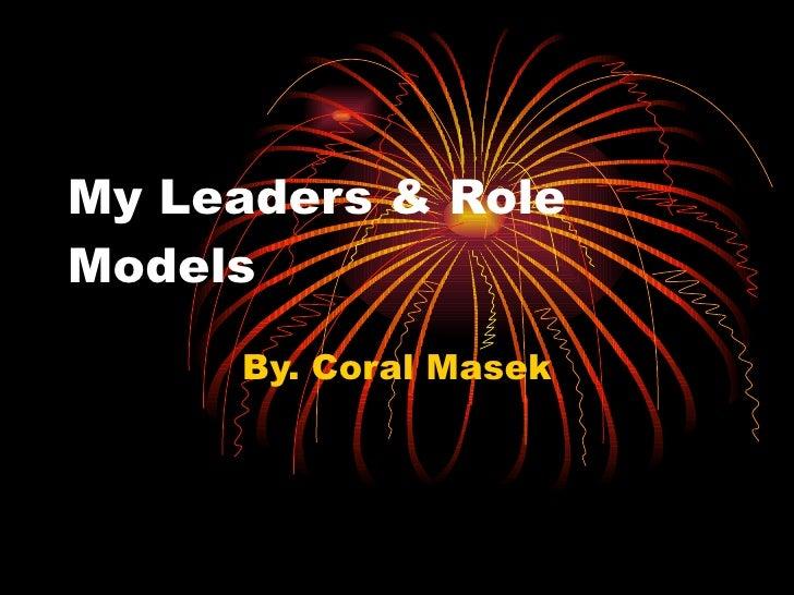 My Leaders & Role Models By. Coral Masek