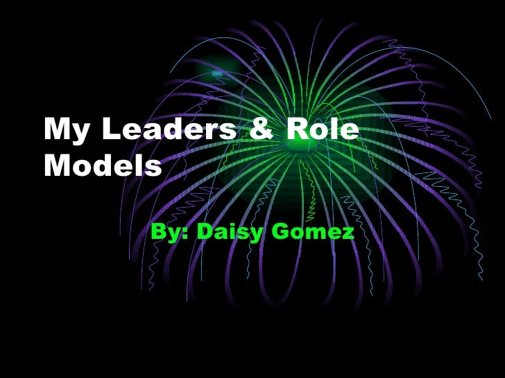 My Leaders & Role Models By: Daisy Gomez