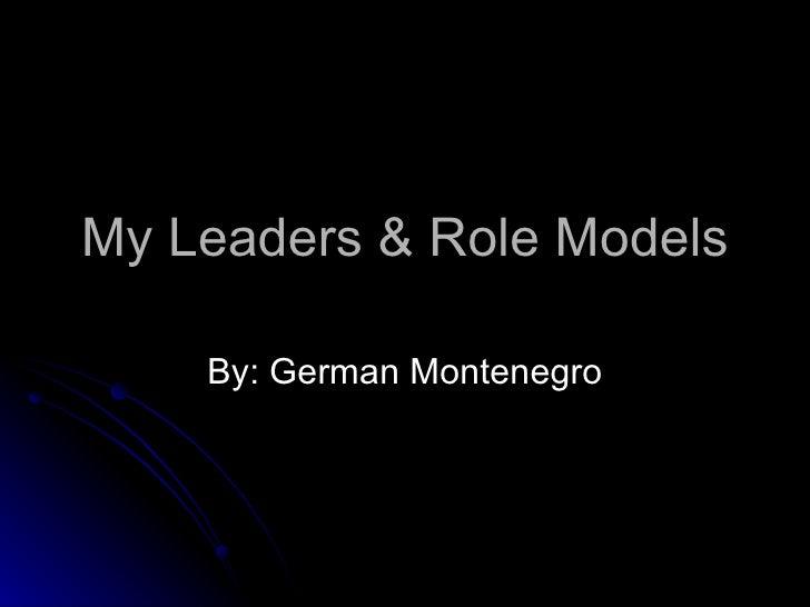 My Leaders & Role Models By: German Montenegro