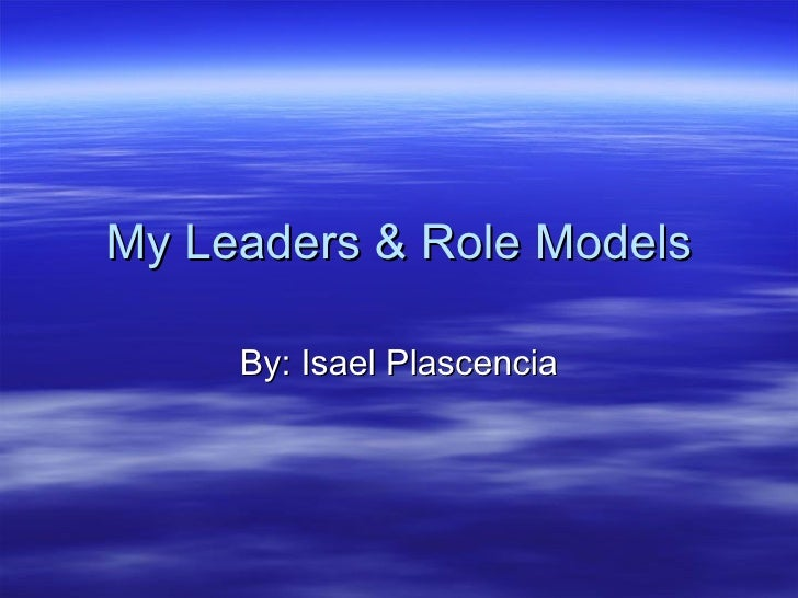 My Leaders & Role Models By: Isael Plascencia