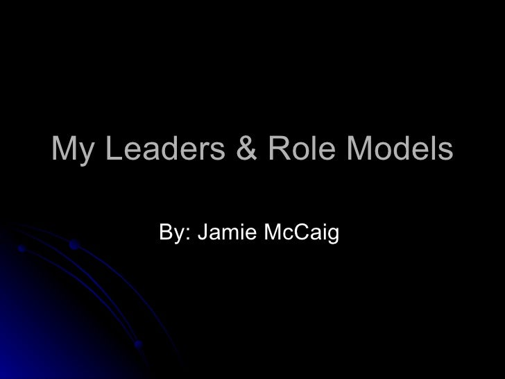 My Leaders & Role Models By: Jamie McCaig