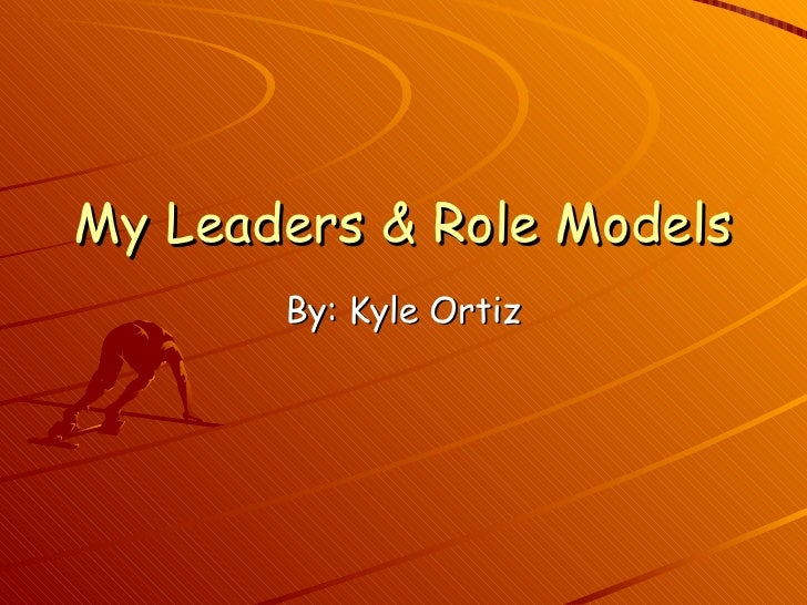 My Leaders & Role Models By: Kyle Ortiz