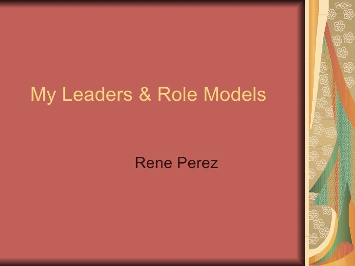 My Leaders & Role Models Rene Perez