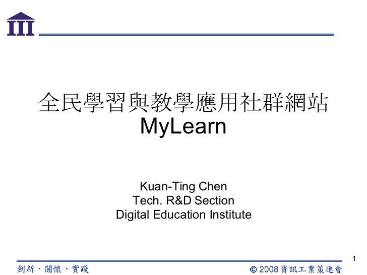 全民學習與教學應用社群網站 MyLearn Kuan-Ting Chen Tech. R&D Section Digital Education Institute