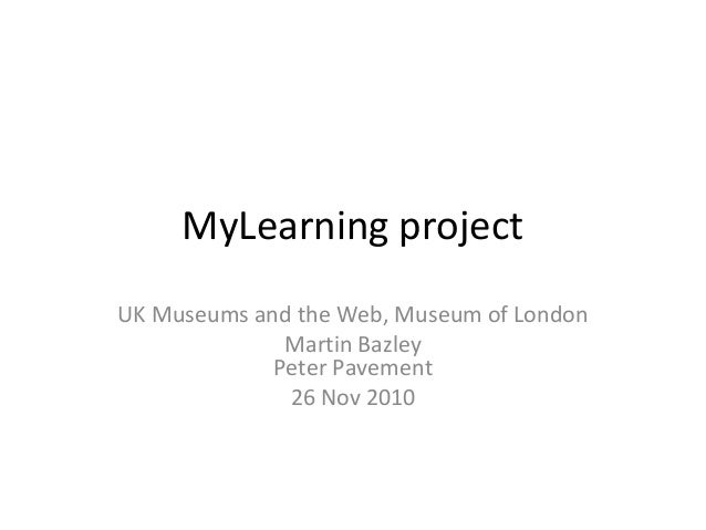 MyLearning project UK Museums and the Web, Museum of London Martin Bazley Peter Pavement 26 Nov 2010