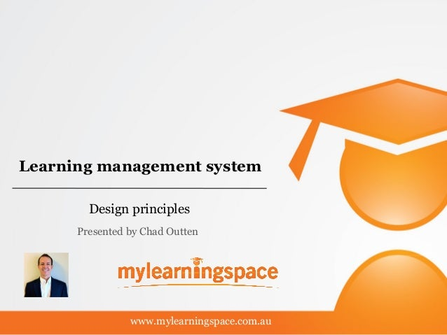 Learning management system Design principles www.mylearningspace.com.au Presented by Chad Outten