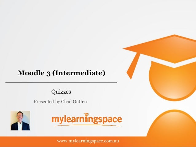 Moodle 3 (Intermediate) Quizzes www.mylearningspace.com.au Presented by Chad Outten