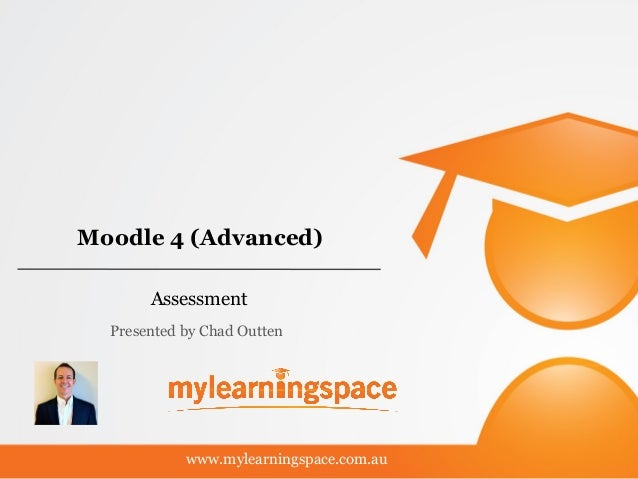 Moodle 4 (Advanced) Assessment www.mylearningspace.com.au Presented by Chad Outten
