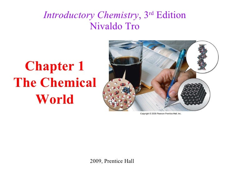 Introductory Chemistry , 3 rd  Edition Nivaldo Tro 2009, Prentice Hall Chapter 1 The Chemical World