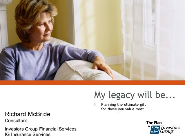 My legacy will be... Planning the ultimate giftfor those you value mostRichard McBrideConsultantInvestors Group Financial...