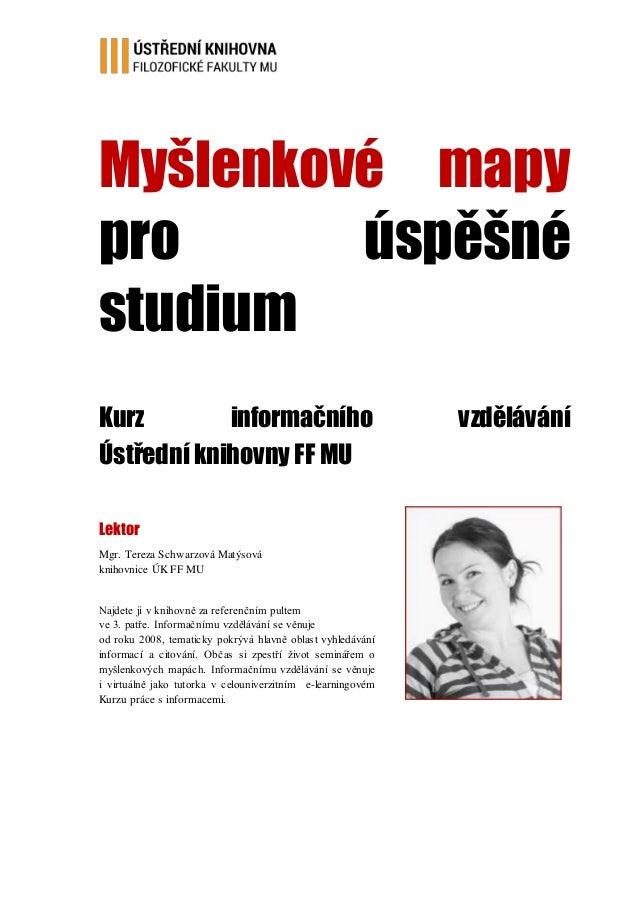 Myšlenkové mapy pro úspěšné studium Kurz informačního vzdělávání Ústřední knihovny FF MU Lektor Mgr. Tereza Schwarzová Mat...