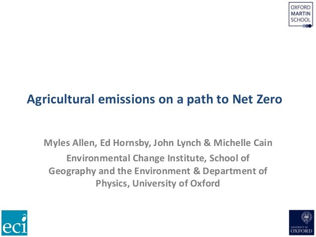 Agricultural emissions on a path to Net Zero Myles Allen, Ed Hornsby, John Lynch & Michelle Cain Environmental Change Inst...