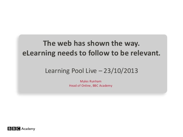 The web has shown the way. eLearning needs to follow to be relevant. Learning Pool Live – 23/10/2013 Myles Runham Head of ...