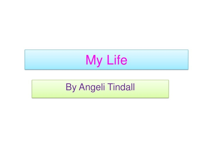 My Life<br />By AngeliTindall<br />