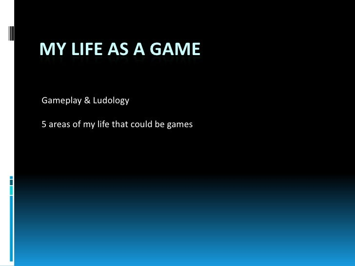 My Life As A Game<br />Gameplay & Ludology<br />5 areas of my life that could be games<br />