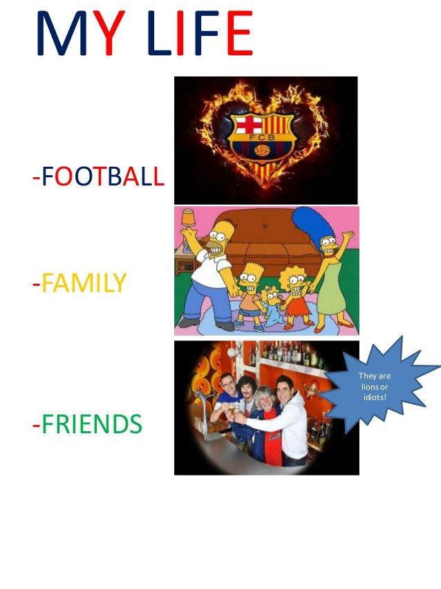 MY LIFE -FOOTBALL -FAMILY -FRIENDS They are lions or idiots!