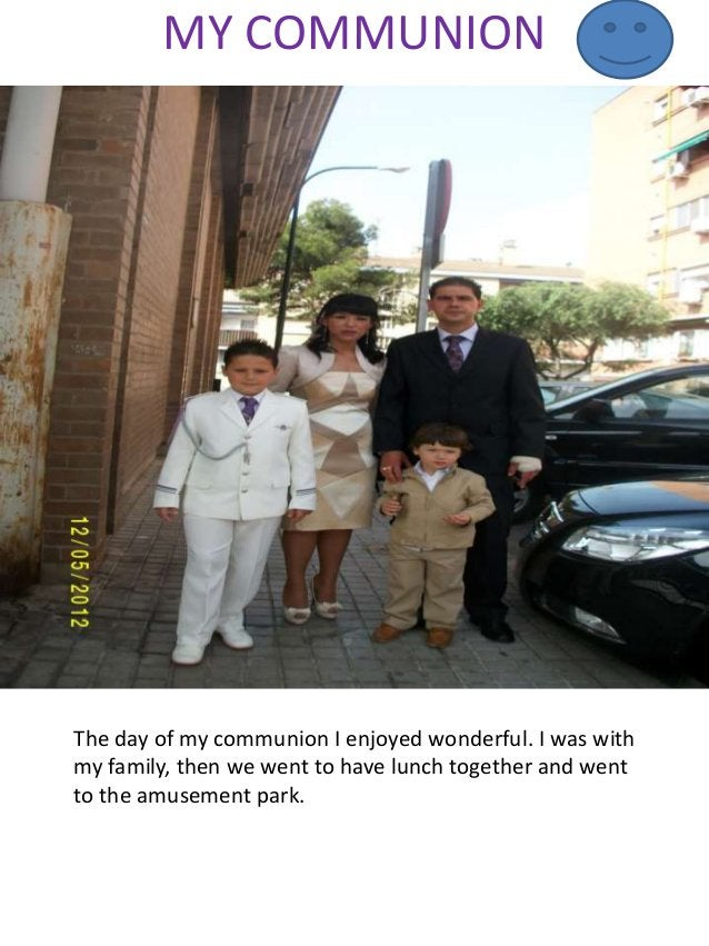MY COMMUNION The day of my communion I enjoyed wonderful. I was with my family, then we went to have lunch together and we...