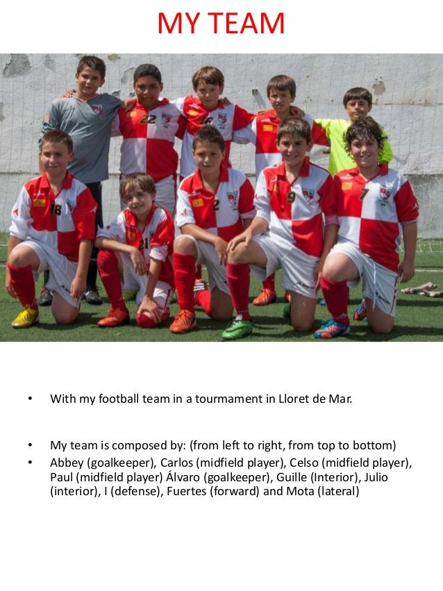 MY TEAM • With my football team in a tourmament in Lloret de Mar. • My team is composed by: (from left to right, from top ...