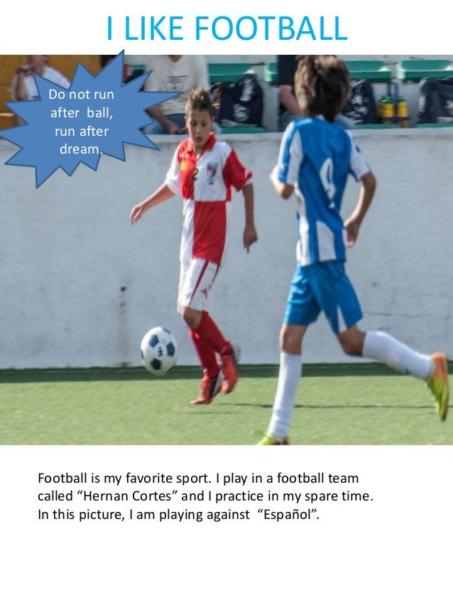 """I LIKE FOOTBALL Football is my favorite sport. I play in a football team called """"Hernan Cortes"""" and I practice in my spare..."""