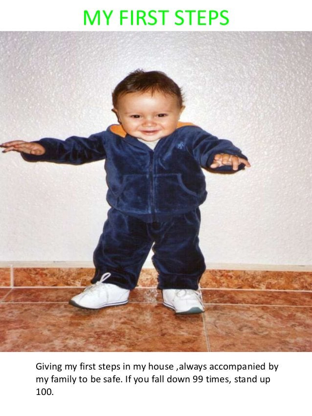 MY FIRST STEPS Giving my first steps in my house ,always accompanied by my family to be safe. If you fall down 99 times, s...