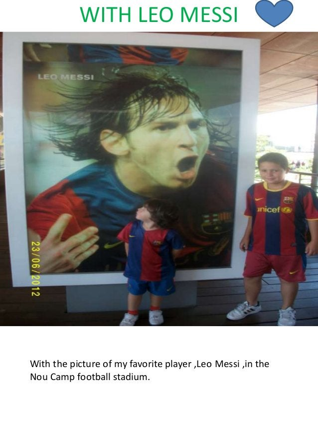 WITH LEO MESSI With the picture of my favorite player ,Leo Messi ,in the Nou Camp football stadium.