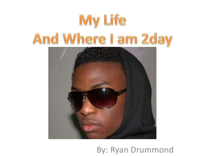 My Life<br />And Where I am 2day<br />By: Ryan Drummond<br />