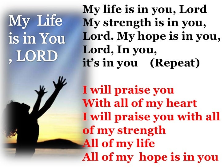 My life is in you, LordMy strength is in you,Lord. My hope is in you,Lord, In you,it's in you (Repeat)I will praise youWit...