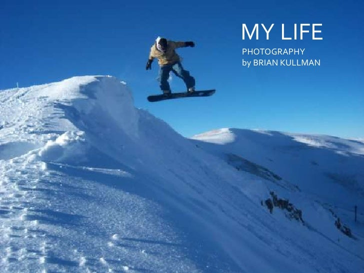 MY LIFE<br />      PHOTOGRAPHY <br />      by BRIAN KULLMAN<br />MY LIFE<br />briankullman photography<br />