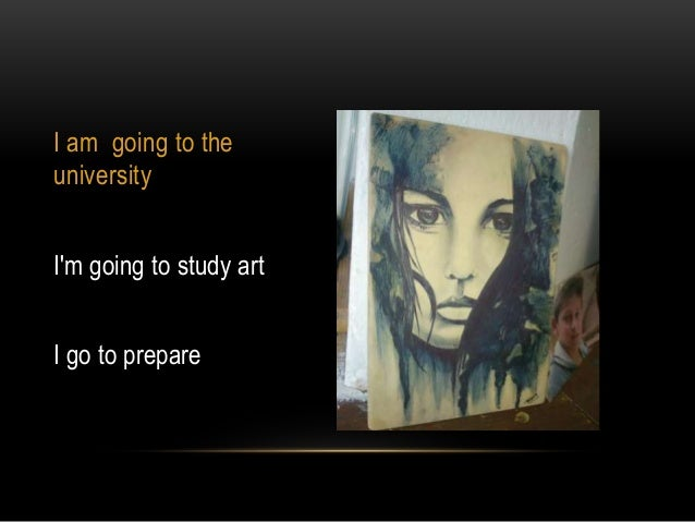 I am going to the university I'm going to study art I go to prepare