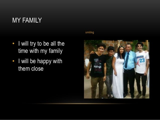 • I will try to be all the time with my family • I will be happy with them close MY FAMILY smiling