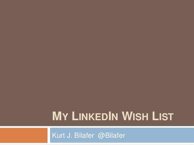 MY LINKEDIN WISH LIST Kurt J. Bilafer @Bilafer