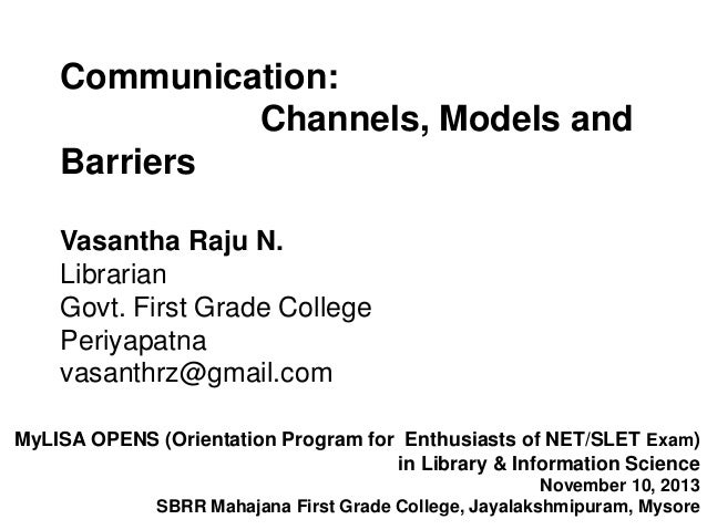 Communication: Channels, Models and Barriers Vasantha Raju N. Librarian Govt. First Grade College Periyapatna vasanthrz@gm...