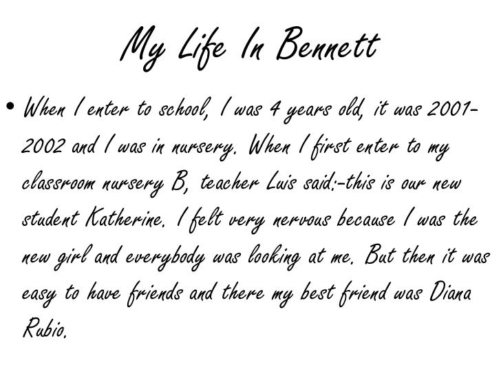 My Life In Bennett<br />When I enter to school, I was 4 years old, it was 2001-2002 and I was in nursery. When I first ent...