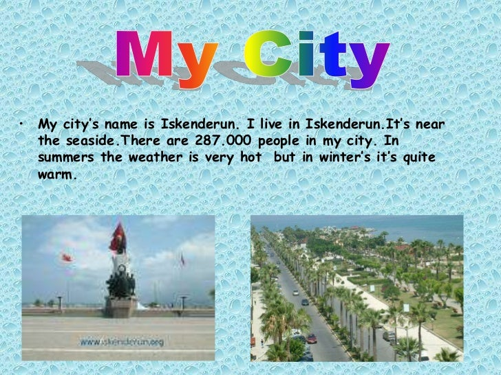 • My city's name is Iskenderun. I live in Iskenderun.It's near  the seaside.There are 287.000 people in my city. In  summe...