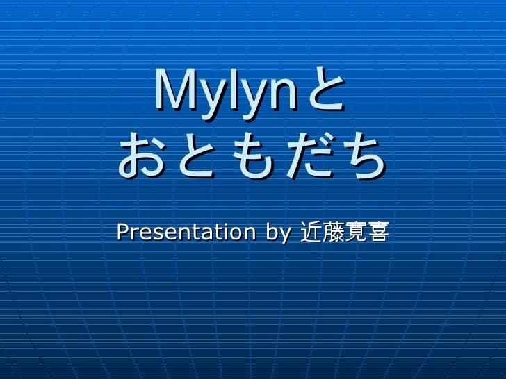 Mylynと おともだち Presentation by 近藤寛喜