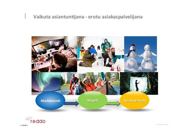 1 © REDDO Vaikuta  asiantun*jana  -‐  erotu  asiakaspalvelijana   4.4.2014   1      Markkinoin*      ...