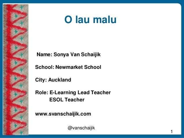 O lau malu 1 @vanschaijik Name: Sonya Van Schaijik School: Newmarket School City: Auckland Role: E-Learning Lead Teacher E...