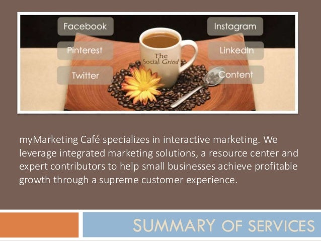 SUMMARY OF SERVICES myMarketing Café specializes in interactive marketing. We leverage integrated marketing solutions, a r...