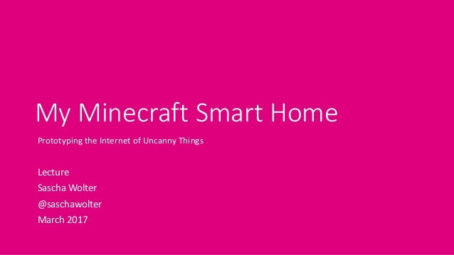 My Minecraft Smart Home Prototyping the Internet of Uncanny Things Lecture Sascha Wolter @saschawolter March 2017