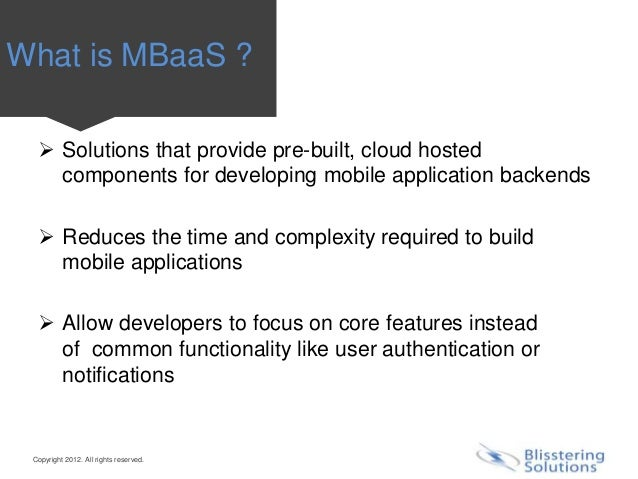 What is MBaaS ?   Solutions that provide pre-built, cloud hosted    components for developing mobile application backends...
