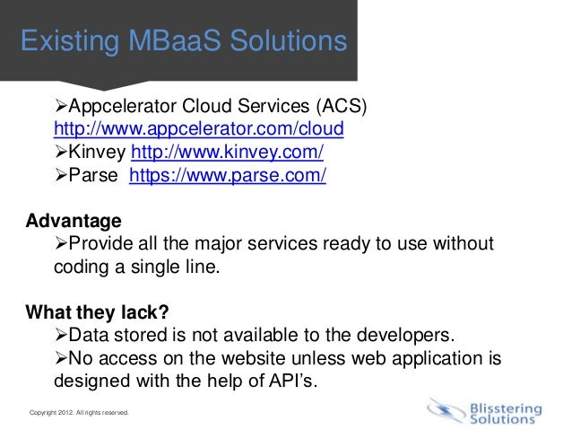 Existing MBaaS Solutions        Appcelerator Cloud Services (ACS)        http://www.appcelerator.com/cloud        Kinvey...