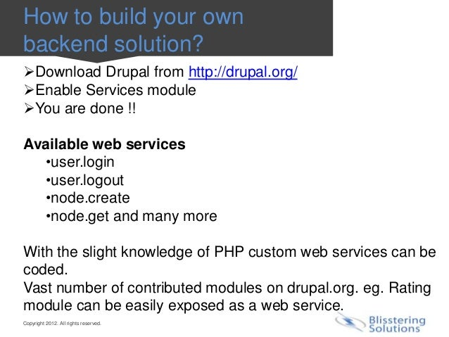 How to build your ownbackend solution?Download Drupal from http://drupal.org/Enable Services moduleYou are done !!Avail...
