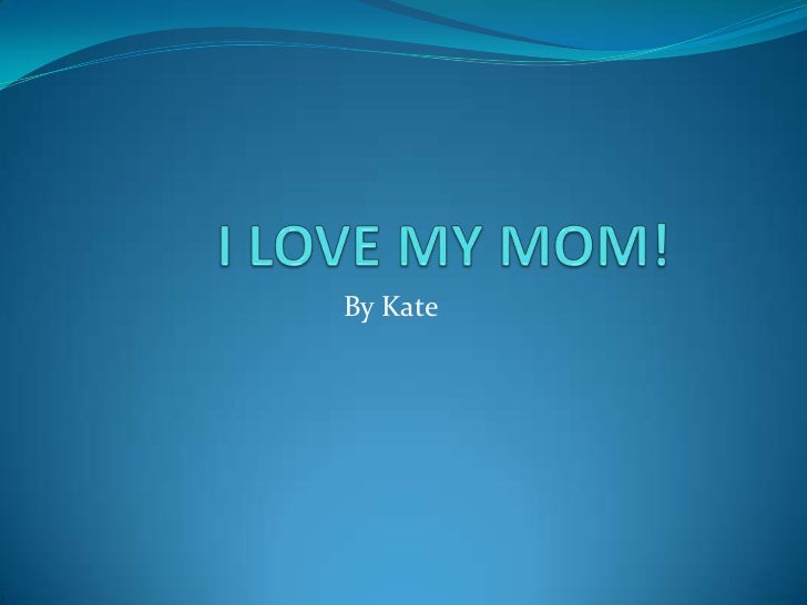 I LOVE MY MOM!<br />By Kate<br />