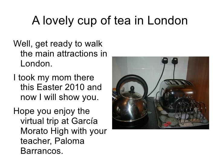 A lovely cup of tea in London <ul><li>Well, get ready to walk the main attractions in London.